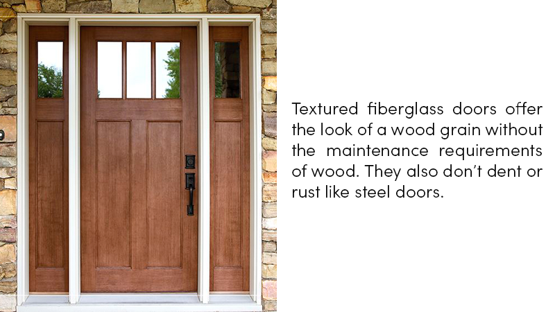 Textured fiberglass doors offer the look of a wood grain without the maintenance requirements of wood. They also don't dent or rust like steel doors.